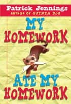 My Homework Ate My Homework ebook by Patrick Jennings