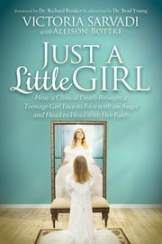 Just a Little Girl - How a Clinical Death Brought a Teenage Girl Face-to-Face With An Angel and Head-to-Toe with Her Faith ebook by Victoria Sarvadi