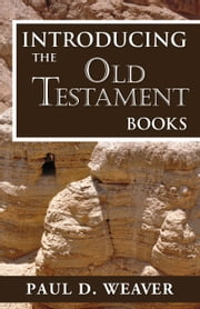 Introducing the Old Testament Books - A Thorough but Concise Introduction for Proper Interpretation ebook by Paul D. Weaver