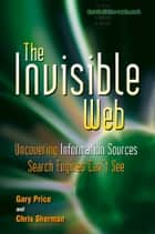 The Invisible Web - Uncovering Information Sources Search Engines Can't See ebook by Gary Price, Chris Sherman, Danny Sullivan