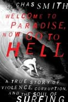 Welcome to Paradise, Now Go to Hell - A True Story of Violence, Corruption, and the Soul of Surfing ebook by Chas Smith