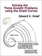 Solving the Three Ancient Problems using the Graef Curves ebook by Edward V. Graef
