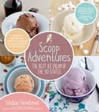 Scoop Adventures: The Best Ice Cream of the 50 States - Make the Real Recipes from the Greatest Ice Cream Parlors in the Country ebook by Lindsay Clendaniel