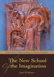 THE NEW SCHOOL OF THE IMAGINATION - RUDOLF STEINERýS MYSTERY PLAYS IN LITERARY TRADITION ebook by John O'Meara