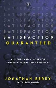 Satisfaction Guaranteed - A Future and a Hope for Same-Sex Attracted Christians ebook by Jonathan Berry, Rob Wood