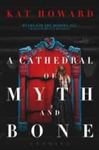 A Cathedral of Myth and Bone - Stories ebook by Kat Howard