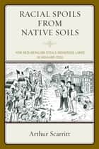 Racial Spoils from Native Soils - How Neoliberalism Steals Indigenous Lands in Highland Peru ebook by Arthur Scarritt