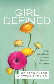 Girl Defined - God's Radical Design for Beauty, Femininity, and Identity ebook by Kristen Clark,Bethany Baird