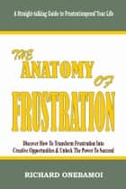 Anatomy of Frustration: Discover How to Transform Frustration into Creative Opportunities & Unlock the Power to Succeed: A Straight-Talking Guide to Frustrationproof Your Life ebook by Richard Onebamoi