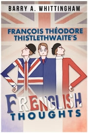 François Théodore Thistlethwaite's FRENGLISH THOUGHTS ebook by Barry A. Whittingham