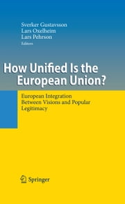 How Unified Is the European Union? - European Integration Between Visions and Popular Legitimacy ebook by Sverker Gustavsson,Lars Oxelheim,Lars Pehrson