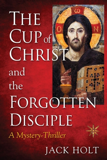 THE CUP of CHRIST and the FORGOTTEN DISCIPLE ebook by JACK HOLT