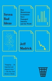 Seven Bad Ideas - How Mainstream Economists Have Damaged America and the World ebook by Jeff Madrick