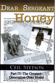 Dear Sergeant Honey Part IV The Greatest Generation Goes Home ebook by Ceil Stetson