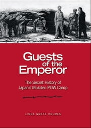Guests of the Emperor - The Secret History of Japan's Mukden POW Camp ebook by Linda Goetz Holmes