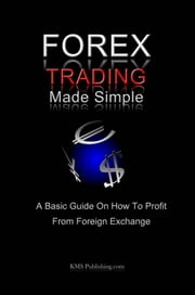 Forex Trading Made Simple - A Basic Guide On How To Profit From Foreign Exchange ebook by KMS Publishing