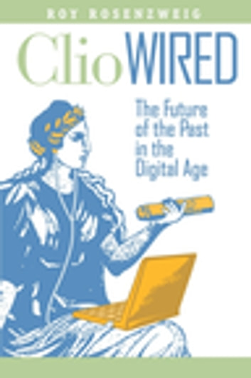 Clio Wired - The Future of the Past in the Digital Age ebook by Roy Rosenzweig