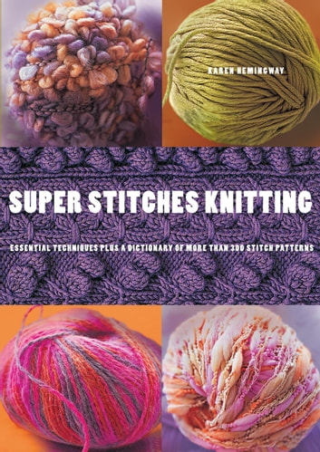 Super Stitches Knitting - Knitting Essentials Plus a Dictionary of more than 300 Stitch Patterns ebook by Karen Hemingway