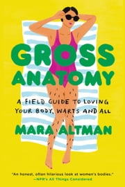 Gross Anatomy - A Field Guide to Loving Your Body, Warts and All ebook by Mara Altman