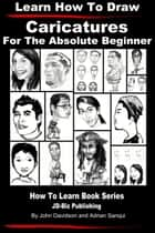 Learn How to Draw Caricatures: For the Absolute Beginner ebook by John Davidson, Adrian Sanqui