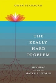 The Really Hard Problem: Meaning in a Material World - Meaning in a Material World ebook by Owen Flanagan