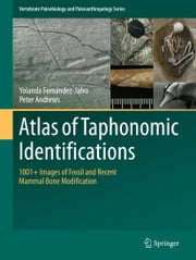 Atlas of Taphonomic Identifications - 1001+ Images of Fossil and Recent Mammal Bone Modification ebook by Yolanda Fernandez Jalvo,Peter Andrews