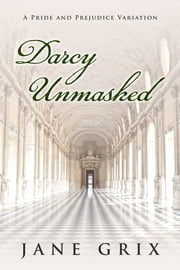 Darcy Unmasked: A Pride and Prejudice Variation ebook by Jane Grix
