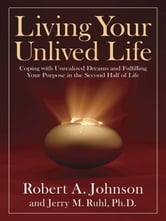 Living Your Unlived Life - Coping with Unrealized Dreams and Fulfilling Your Purpose in the Second Half of Life ebook by Robert A. Johnson,Jerry Ruhl