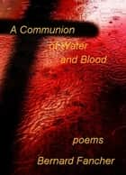 A Communion of Water and Blood ebook by Bernard Fancher