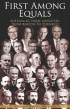 First Among Equals - Australia's Prime Ministers from Barton to Turnbull ebook by Kim Wildman, Derry Hogue