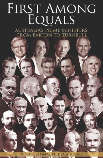 First Among Equals - Australia's Prime Ministers from Barton to Turnbull ebook by Kim Wildman,Derry Hogue