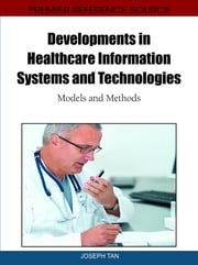 Developments in Healthcare Information Systems and Technologies - Models and Methods ebook by Joseph Tan