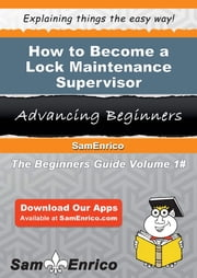 How to Become a Lock Maintenance Supervisor - How to Become a Lock Maintenance Supervisor ebook by Anneliese Brandenburg