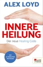 Innere Heilung: Der neue Healing Code - Button: Die 10-Minuten-Methode eBook by Alex Loyd, Friederike Moldenhauer
