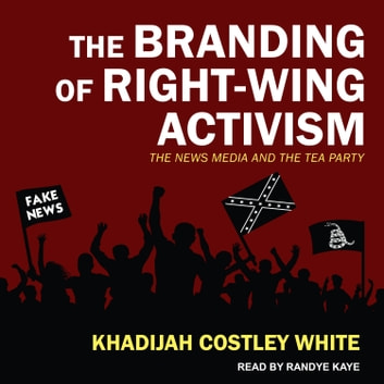 The Branding of Right-Wing Activism - The News Media and the Tea Party audiobook by Khadijah Costley White