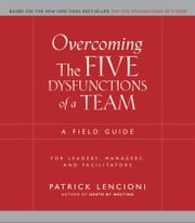Overcoming the Five Dysfunctions of a Team - A Field Guide for Leaders, Managers, and Facilitators ebook by Patrick M. Lencioni