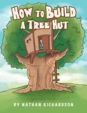 How to Build a Tree Hutt ebook by Nathan Richardson