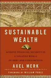 Sustainable Wealth - Achieve Financial Security in a Volatile World of Debt and Consumption ebook by Axel Merk