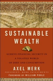 Sustainable Wealth - Achieve Financial Security in a Volatile World of Debt and Consumption ebook by Axel Merk,William Poole