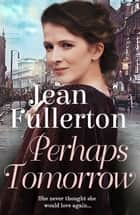 Perhaps Tomorrow ebook by Jean Fullerton