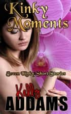 Kinky Moments: Seven Kinky Short Stories ebook by Kelly Addams