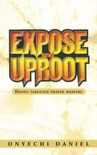 Expose and Uproot - Doing Targeted Prayer Warfare ebook by Onyechi Daniel