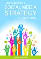 How To Develop A Social Media Strategy In 7 Easy Steps eBook by Anne Maybus