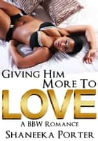 Giving Him More To Love - A BBW Romance ebook by Shaneeka Porter