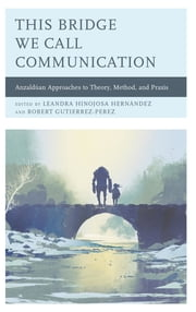 This Bridge We Call Communication - Anzaldúan Approaches to Theory, Method, and Praxis ebook by Alexandrina Agloro, Edmundo M. Aguilar, Luis M. Andrade,...