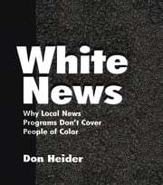 White News - Why Local News Programs Don't Cover People of Color ebook by Don Heider
