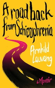 A Road Back from Schizophrenia - A Memoir ebook by Arnhild Lauveng