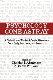 Psychology Gone Astray - A Selection of Racist & Sexist Literature from Early Psychological Research ebook by Caleb W. Lack, Charles I. Abramson