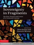 Sovereignty in Fragments - The Past, Present and Future of a Contested Concept ebook by Hent Kalmo, Quentin Skinner