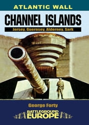 Atlantic Wall: Channel Islands - Jersey, Guernsey, Alderney, Sark ebook by George Forty